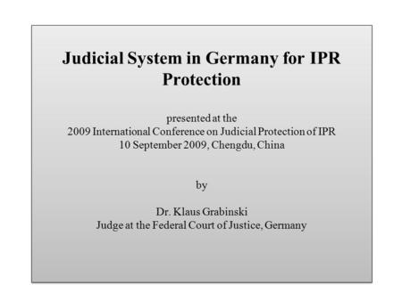 Judicial System in Germany for IPR Protection presented at the 2009 International Conference on Judicial Protection of IPR 10 September 2009, Chengdu,
