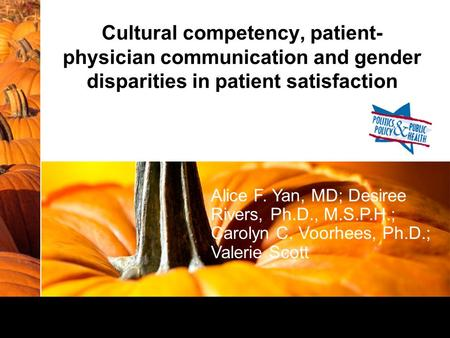 Cultural competency, patient- physician communication and gender disparities in patient satisfaction Alice F. Yan, MD; Desiree Rivers, Ph.D., M.S.P.H.;