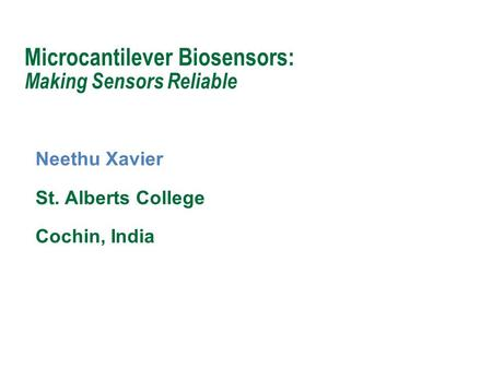 Neethu Xavier St. Alberts College Cochin, India Microcantilever Biosensors: Making Sensors Reliable.