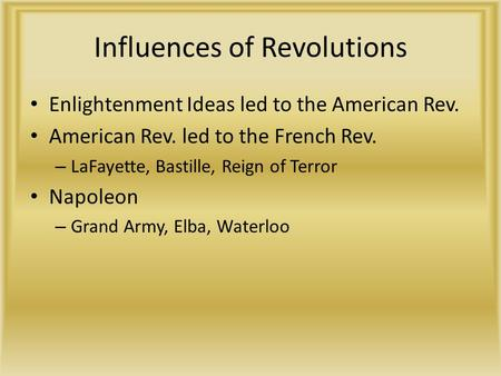 Influences of Revolutions Enlightenment Ideas led to the American Rev. American Rev. led to the French Rev. – LaFayette, Bastille, Reign of Terror Napoleon.