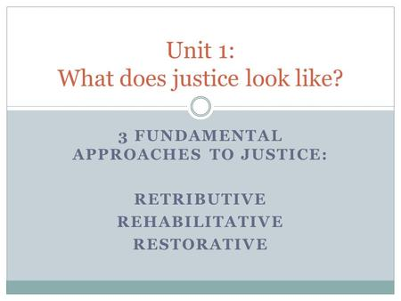 3 FUNDAMENTAL APPROACHES TO JUSTICE: RETRIBUTIVE REHABILITATIVE RESTORATIVE Unit 1: What does justice look like?