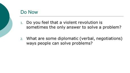Do Now 1. Do you feel that a violent revolution is sometimes the only answer to solve a problem? 2. What are some diplomatic (verbal, negotiations) ways.