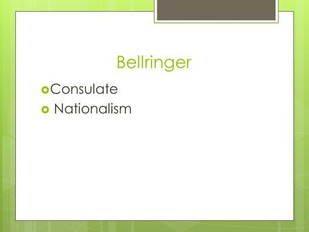 Bellringer  Consulate  Nationalism. I Can… 1. Explain how Napoleon created nationalistic feelings in both the French people and his enemies.