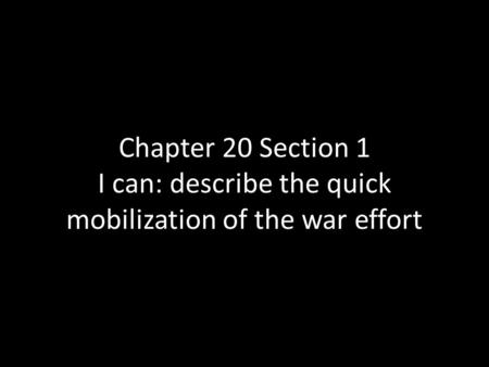 Chapter 20 Section 1 I can: describe the quick mobilization of the war effort.