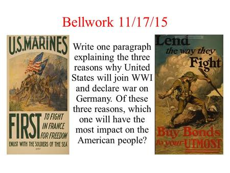 Bellwork 11/17/15 Write one paragraph explaining the three reasons why United States will join WWI and declare war on Germany. Of these three reasons,