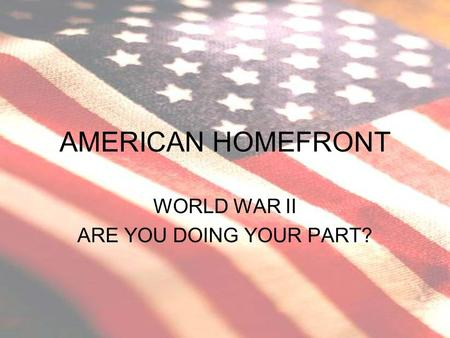 AMERICAN HOMEFRONT WORLD WAR II ARE YOU DOING YOUR PART?