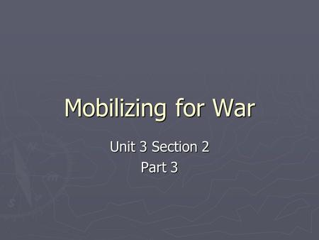 Mobilizing for War Unit 3 Section 2 Part 3. A. Mobilizing the Armed Forces ► After Pearl Harbor, almost all Americans wanted war ► The U.S. had to completely.
