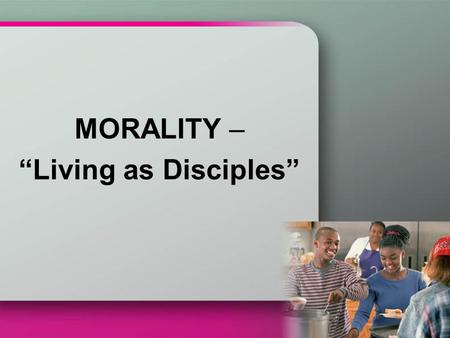 "MORALITY – ""Living as Disciples"". The secret to happiness is to draw near to Jesus the Teacher and learn from him. We must do what Jesus says or we will."