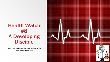 Health Watch #8 A Developing Disciple SIGN OF A HEALTHY CHURCH MEMBER #8 MARCH 13, 2016 AM.