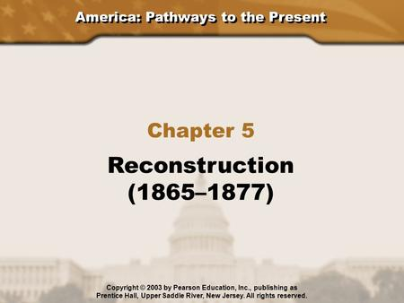America: Pathways to the Present Chapter 5 Reconstruction (1865–1877) Copyright © 2003 by Pearson Education, Inc., publishing as Prentice Hall, Upper Saddle.