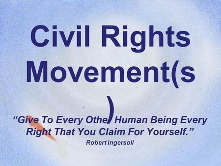 "Civil Rights Movement(s ) ""Give To Every Other Human Being Every Right That You Claim For Yourself."" Robert Ingersoll."