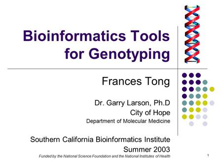 1 Bioinformatics Tools for Genotyping Frances Tong Dr. Garry Larson, Ph.D City of Hope Department of Molecular Medicine Southern California Bioinformatics.