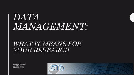 DATA MANAGEMENT: WHAT IT MEANS FOR YOUR RESEARCH Maggie Howell 02 June 2016 1.