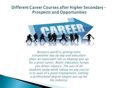 Different Career Courses after Higher Secondary – Prospects and Opportunities Business world is getting more competitive day by day and education plays.