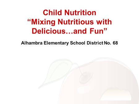 "Child Nutrition ""Mixing Nutritious with Delicious…and Fun"" Alhambra Elementary School District No. 68."