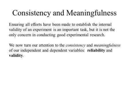 Consistency and Meaningfulness Ensuring all efforts have been made to establish the internal validity of an experiment is an important task, but it is.