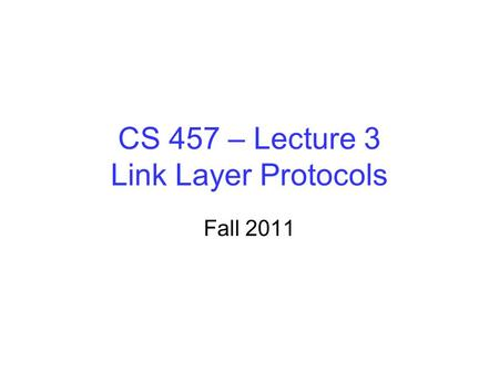 CS 457 – Lecture 3 Link Layer Protocols Fall 2011.