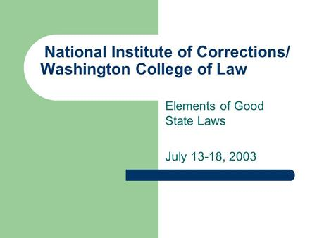 National Institute of Corrections/ Washington College of Law Elements of Good State Laws July 13-18, 2003.