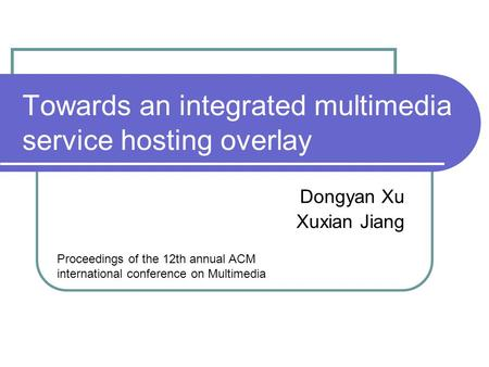 Towards an integrated multimedia service hosting overlay Dongyan Xu Xuxian Jiang Proceedings of the 12th annual ACM international conference on Multimedia.