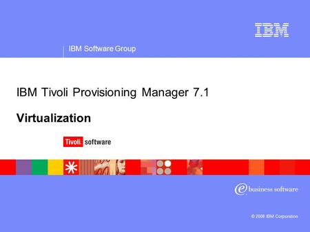 IBM Software Group © 2008 IBM Corporation IBM Tivoli Provisioning Manager 7.1 Virtualization.