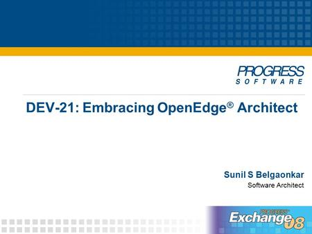 DEV-21: Embracing OpenEdge ® Architect Sunil S Belgaonkar Software Architect.