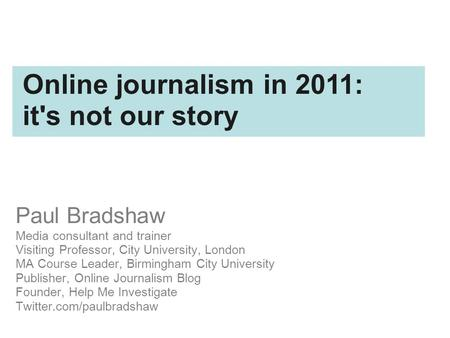Paul Bradshaw Media consultant and trainer Visiting Professor, City University, London MA Course Leader, Birmingham City University Publisher, Online Journalism.
