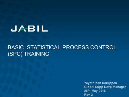 BASIC STATISTICAL PROCESS CONTROL (SPC) TRAINING Yayathiban Karuppen Global Supp Devp Manager 28 th May 2016 Rev 2.