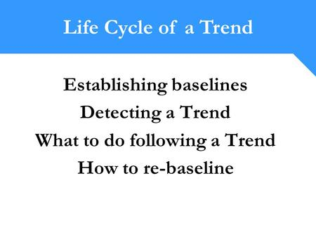 Establishing baselines Detecting a Trend What to do following a Trend How to re-baseline Life Cycle of a Trend.