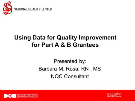 Funded by HRSA HIV/AIDS Bureau Using Data for Quality Improvement for Part A & B Grantees Presented by: Barbara M. Rosa, RN, MS NQC Consultant.