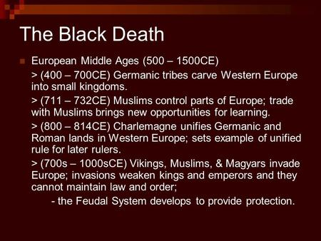 The Black Death European Middle Ages (500 – 1500CE) > (400 – 700CE) Germanic tribes carve Western Europe into small kingdoms. > (711 – 732CE) Muslims control.