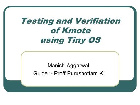Testing and Verifiation of Kmote using Tiny OS Manish Aggarwal Guide :- Proff Purushottam K.