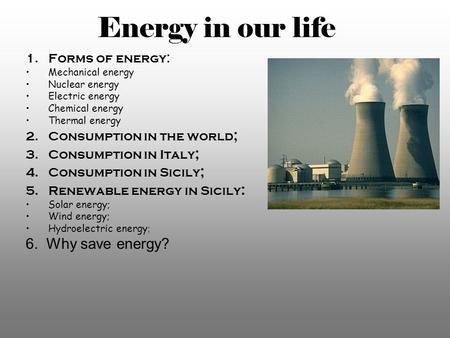 Energy in our life 1.Forms of energy : Mechanical energy Nuclear energy Electric energy Chemical energy Thermal energy 2.Consumption in the world ; 3.Consumption.