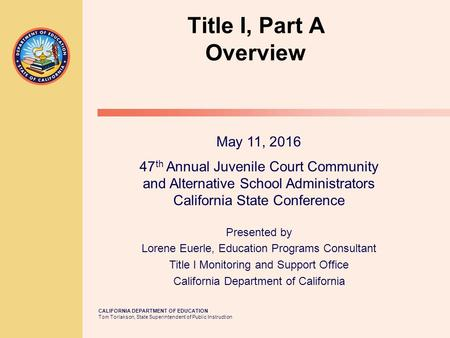 CALIFORNIA DEPARTMENT OF EDUCATION Tom Torlakson, State Superintendent of Public Instruction Title I, Part A Overview May 11, 2016 47 th Annual Juvenile.