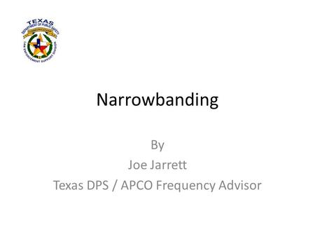 Narrowbanding By Joe Jarrett Texas DPS / APCO Frequency Advisor.
