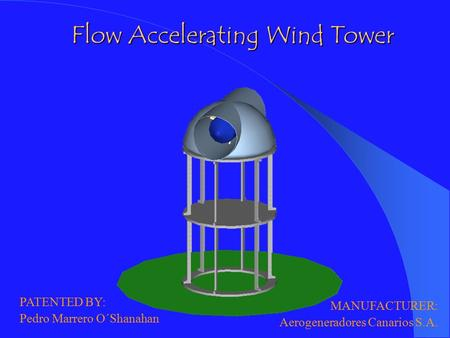 Flow Accelerating Wind Tower PATENTED BY: Pedro Marrero O´Shanahan MANUFACTURER: Aerogeneradores Canarios S.A.