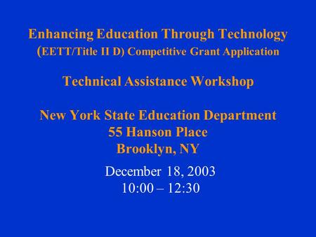 Enhancing Education Through Technology ( EETT/Title II D) Competitive Grant Application Technical Assistance Workshop New York State Education Department.
