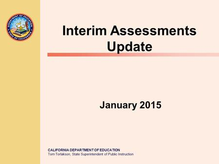 CALIFORNIA DEPARTMENT OF EDUCATION Tom Torlakson, State Superintendent of Public Instruction January 2015 Interim Assessments Update.