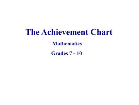 The Achievement Chart Mathematics Grades 7 - 10. The primary purpose of assessment and evaluation is to improve student learning.