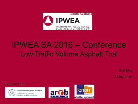 IPWEA SA 2016 – Conference Low Traffic Volume Asphalt Trial Rod Ellis 27 May 2016 Support From: