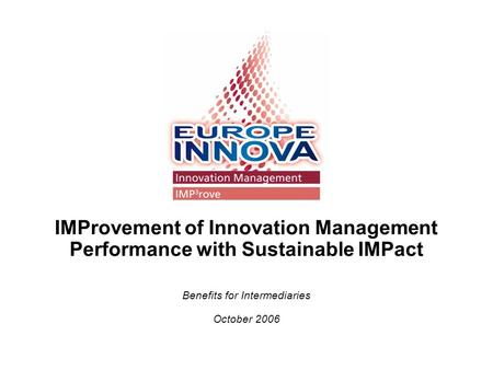 IMProvement of Innovation Management Performance with Sustainable IMPact Benefits for Intermediaries October 2006.