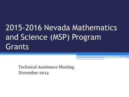 2015-2016 Nevada Mathematics and Science (MSP) Program Grants Technical Assistance Meeting November 2014.