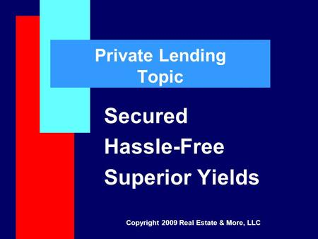Private Lending Topic Secured Hassle-Free Superior Yields Copyright 2009 Real Estate & More, LLC.