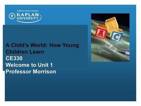 A Child's World: How Young Children Learn CE330 Welcome to Unit 1 Professor Morrison.