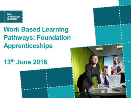Work Based Learning Pathways: Foundation Apprenticeships 13 th June 2016.