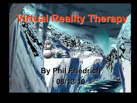 Virtual Reality Therapy By Phil Friedrich 08/13/10.