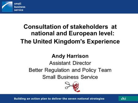 Consultation of stakeholders at national and European level: The United Kingdom's Experience Andy Harrison Assistant Director Better Regulation and Policy.