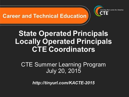 Career and Technical Education State Operated Principals Locally Operated Principals CTE Coordinators CTE Summer Learning Program July 20, 2015