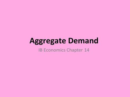 Aggregate Demand IB Economics Chapter 14. Learning Objectives At the end of this chapter you will be able to  Understand the meaning of aggregate demand.