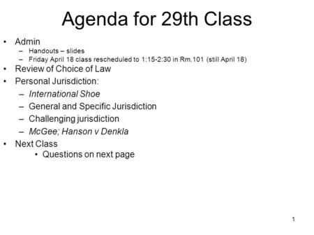 1 Agenda for 29th Class Admin –Handouts – slides –Friday April 18 class rescheduled to 1:15-2:30 in Rm.101 (still April 18) Review of Choice of Law Personal.