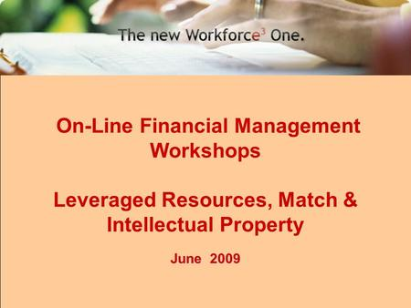 1 On-Line Financial Management Workshops Leveraged Resources, Match & Intellectual Property June 2009.